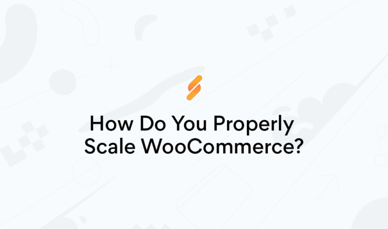 How Do You Properly Scale WooCommerce?